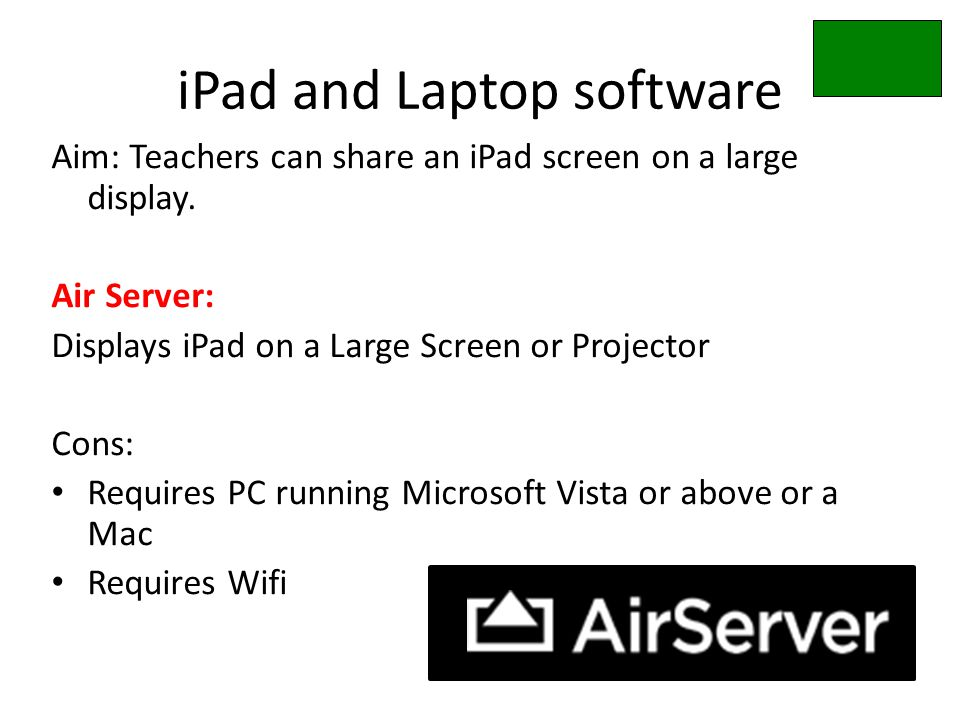 iPad and Laptop software Aim: Teachers can share an iPad screen on a large display. Air Server: Displays iPad on a Large Screen or Projector Cons: Req