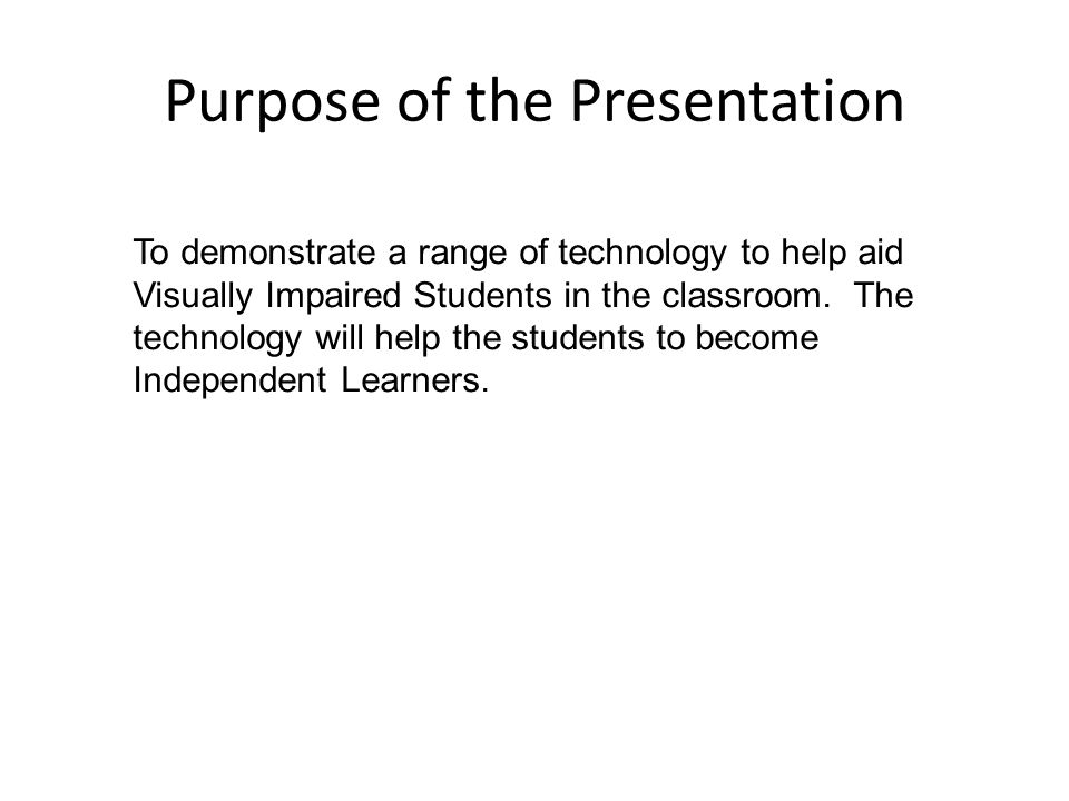 Purpose of the Presentation To demonstrate a range of technology to help aid Visually Impaired Students in the classroom. The technology will help the