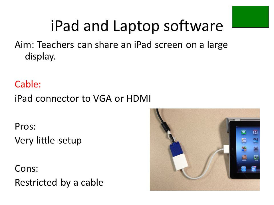 iPad and Laptop software Aim: Teachers can share an iPad screen on a large display. Cable: iPad connector to VGA or HDMI Pros: Very little setup Cons: