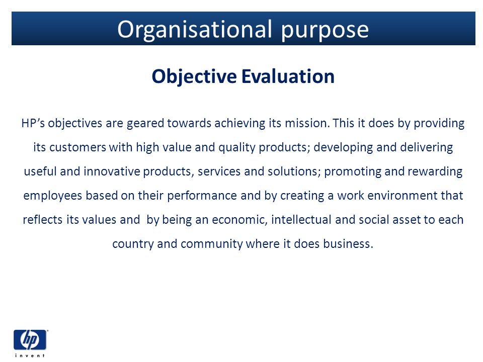 Organisational purpose Objective Evaluation HPs objectives are geared towards achieving its mission. This it does by providing its customers with high