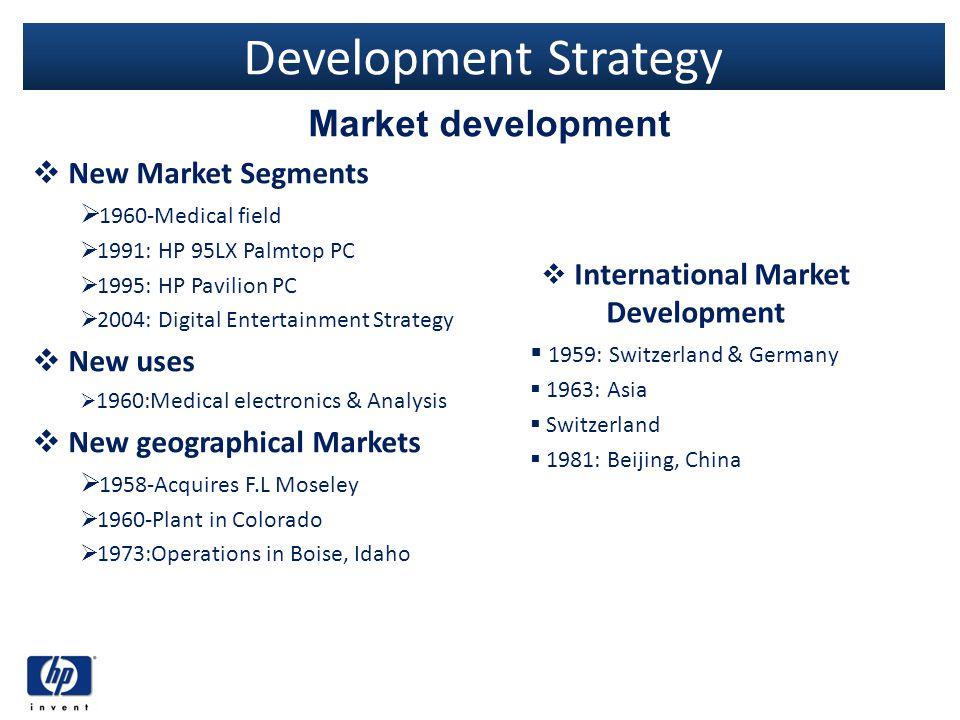 Development Strategy New Market Segments 1960-Medical field 1991: HP 95LX Palmtop PC 1995: HP Pavilion PC 2004: Digital Entertainment Strategy New use