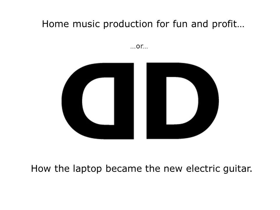 How the laptop became the new electric guitar. Home music production for fun and profit… …or…