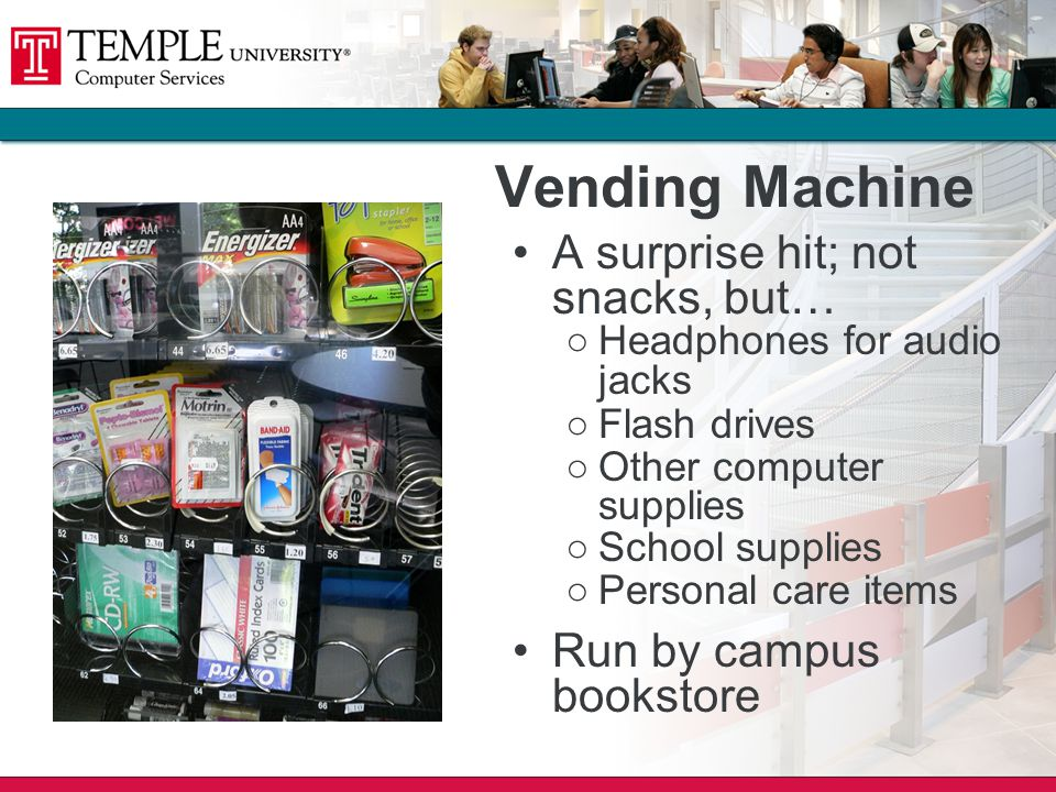 Vending Machine A surprise hit; not snacks, but… Headphones for audio jacks Flash drives Other computer supplies School supplies Personal care items Run by campus bookstore