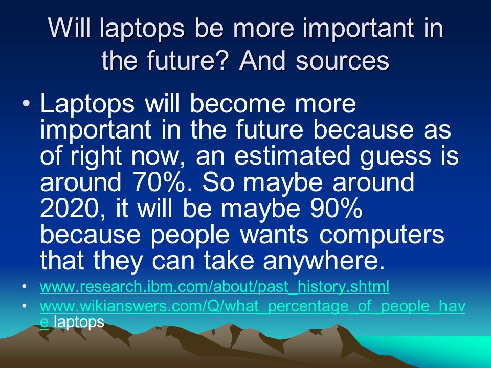 Will laptops be more important in the future? And sources Laptops will become more important in the future because as of right now, an estimated guess