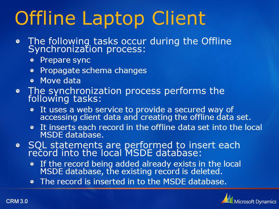 CRM 3.0 Offline Laptop Client The following tasks occur during the Offline Synchronization process: Prepare sync Propagate schema changes Move data Th