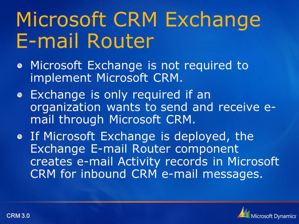 CRM 3.0 Microsoft CRM Exchange E-mail Router Microsoft Exchange is not required to implement Microsoft CRM. Exchange is only required if an organizati