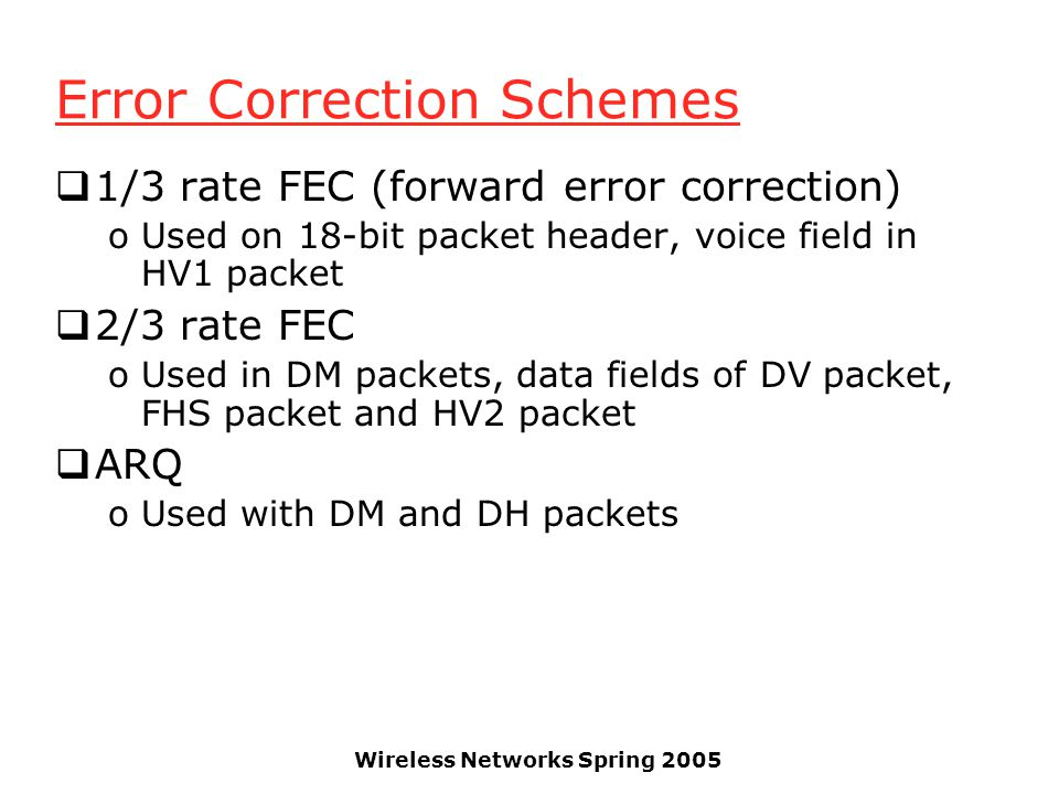 Wireless Networks Spring 2005 Error Correction Schemes 1/3 rate FEC (forward error correction) oUsed on 18-bit packet header, voice field in HV1 packet 2/3 rate FEC oUsed in DM packets, data fields of DV packet, FHS packet and HV2 packet ARQ oUsed with DM and DH packets