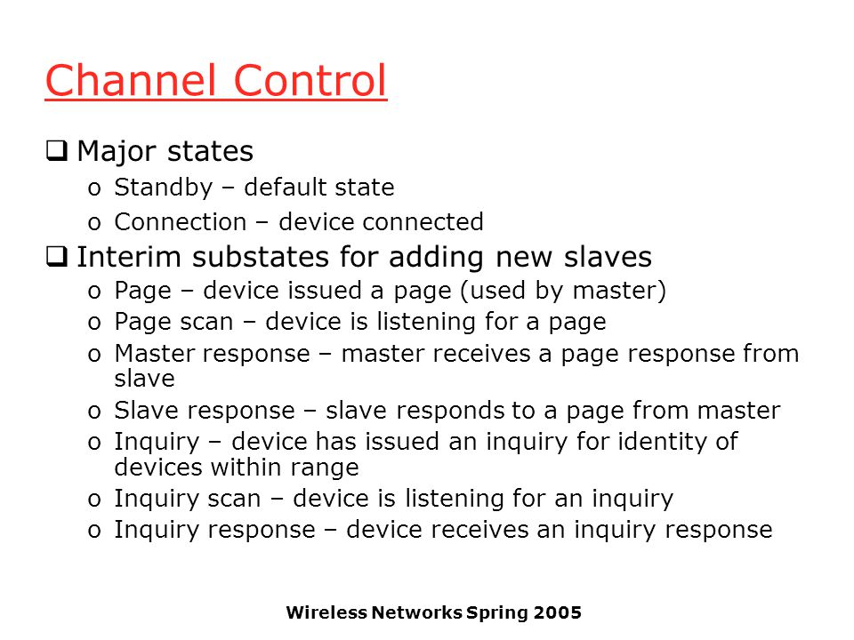 Wireless Networks Spring 2005 Channel Control Major states oStandby – default state oConnection – device connected Interim substates for adding new slaves oPage – device issued a page (used by master) oPage scan – device is listening for a page oMaster response – master receives a page response from slave oSlave response – slave responds to a page from master oInquiry – device has issued an inquiry for identity of devices within range oInquiry scan – device is listening for an inquiry oInquiry response – device receives an inquiry response