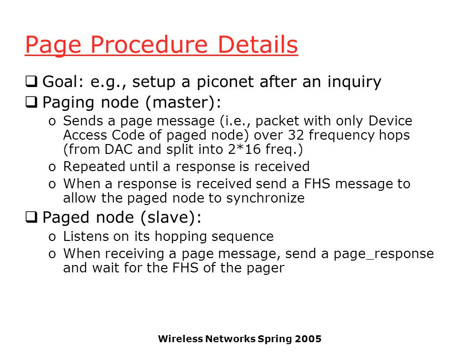 Wireless Networks Spring 2005 Page Procedure Details Goal: e.g., setup a piconet after an inquiry Paging node (master): oSends a page message (i.e., p