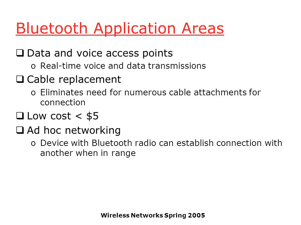 Wireless Networks Spring 2005 Bluetooth Application Areas Data and voice access points oReal-time voice and data transmissions Cable replacement oEliminates need for numerous cable attachments for connection Low cost < $5 Ad hoc networking oDevice with Bluetooth radio can establish connection with another when in range
