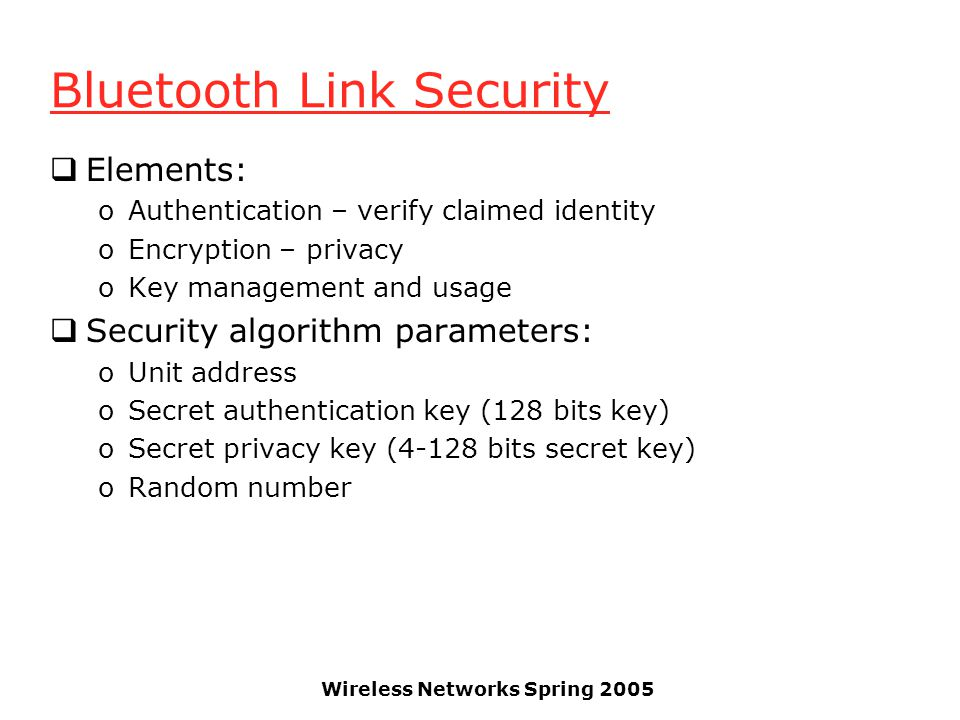 Wireless Networks Spring 2005 Bluetooth Link Security Elements: oAuthentication – verify claimed identity oEncryption – privacy oKey management and usage Security algorithm parameters: oUnit address oSecret authentication key (128 bits key) oSecret privacy key (4-128 bits secret key) oRandom number