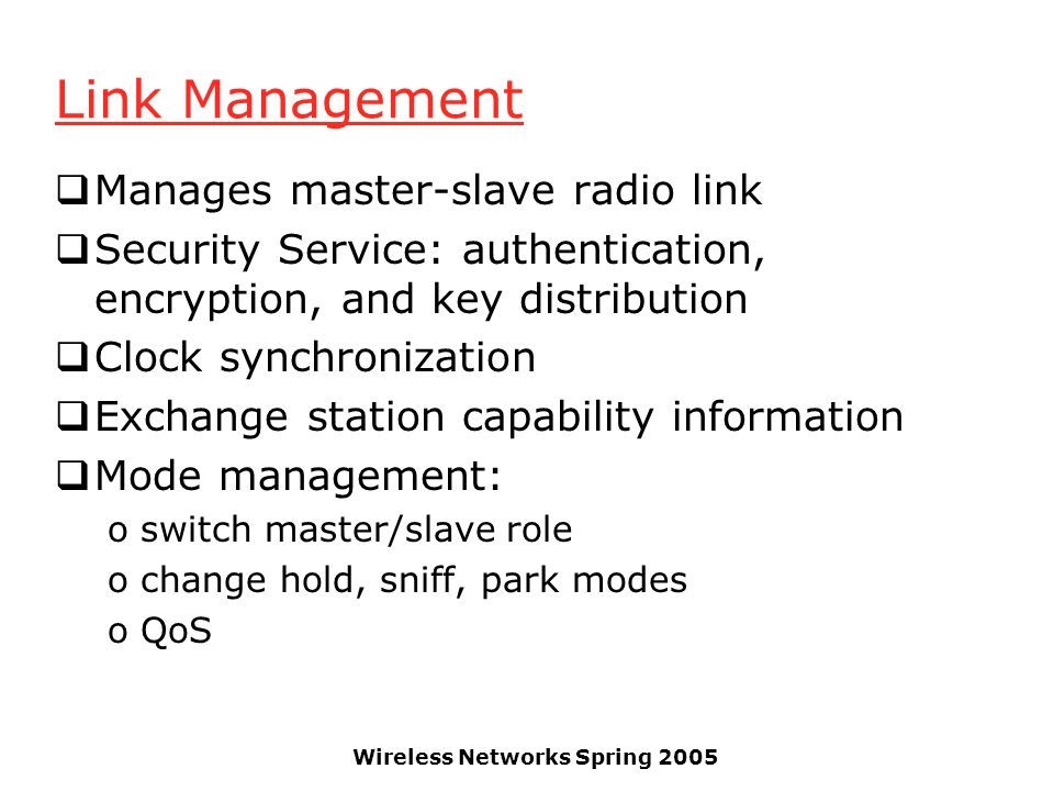 Wireless Networks Spring 2005 Link Management Manages master-slave radio link Security Service: authentication, encryption, and key distribution Clock