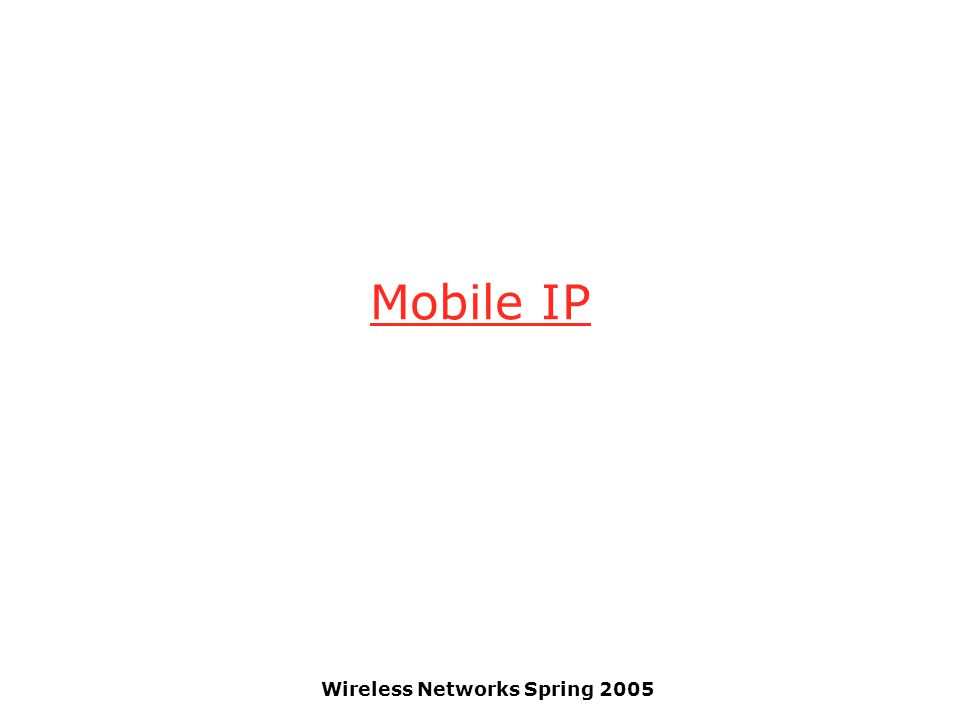 Wireless Networks Spring 2005 Mobile IP