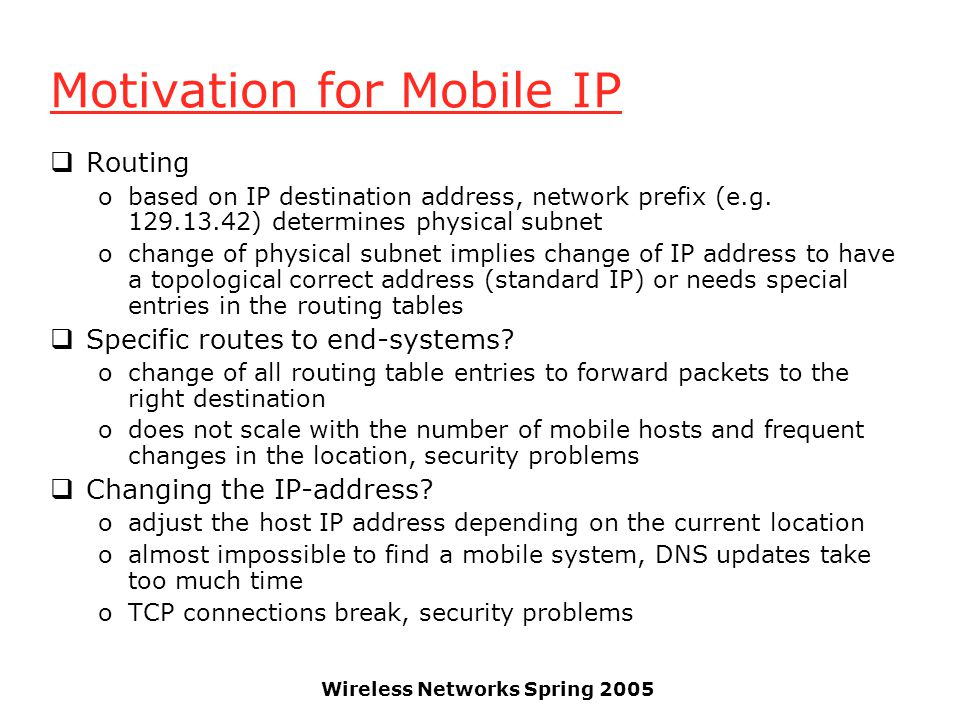 Wireless Networks Spring 2005 Motivation for Mobile IP Routing obased on IP destination address, network prefix (e.g.