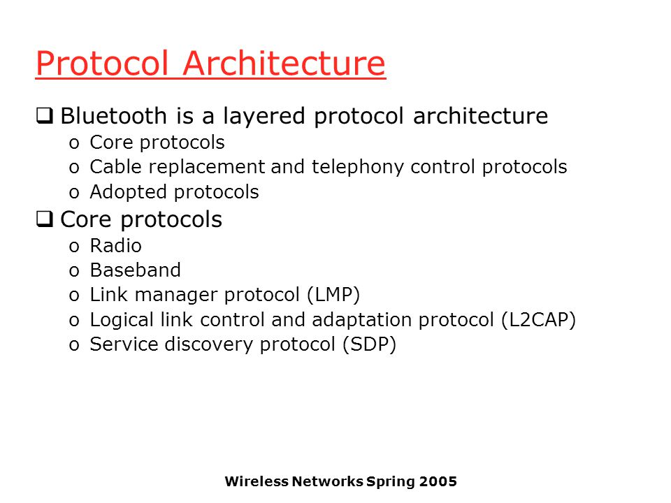 Wireless Networks Spring 2005 Protocol Architecture Bluetooth is a layered protocol architecture oCore protocols oCable replacement and telephony control protocols oAdopted protocols Core protocols oRadio oBaseband oLink manager protocol (LMP) oLogical link control and adaptation protocol (L2CAP) oService discovery protocol (SDP)