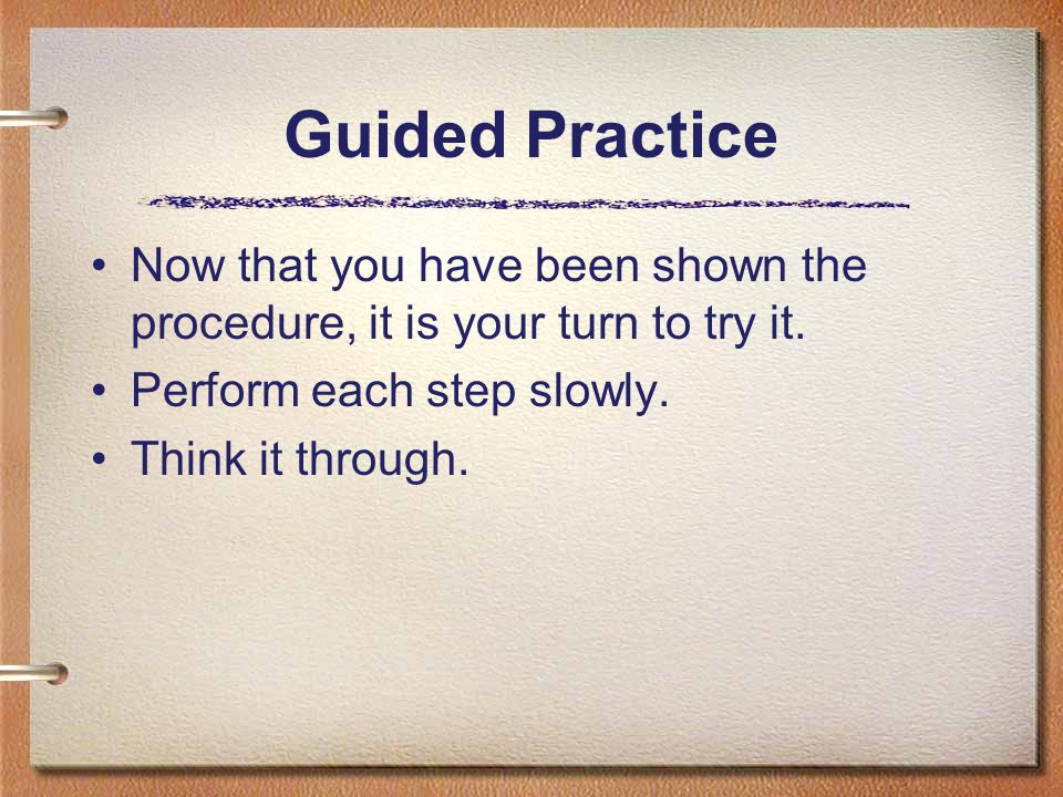 Guided Practice Now that you have been shown the procedure, it is your turn to try it. Perform each step slowly. Think it through.