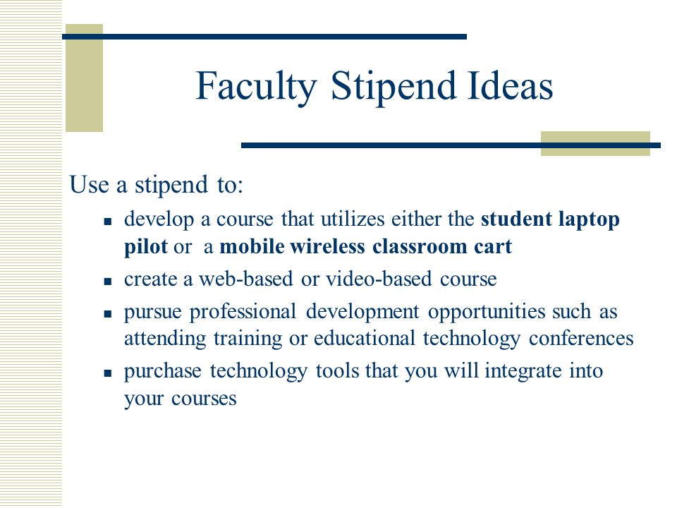 Faculty Stipend Ideas Use a stipend to: develop a course that utilizes either the student laptop pilot or a mobile wireless classroom cart create a web-based or video-based course pursue professional development opportunities such as attending training or educational technology conferences purchase technology tools that you will integrate into your courses