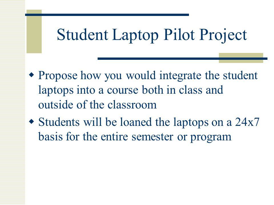 Student Laptop Pilot Project Propose how you would integrate the student laptops into a course both in class and outside of the classroom Students will be loaned the laptops on a 24x7 basis for the entire semester or program