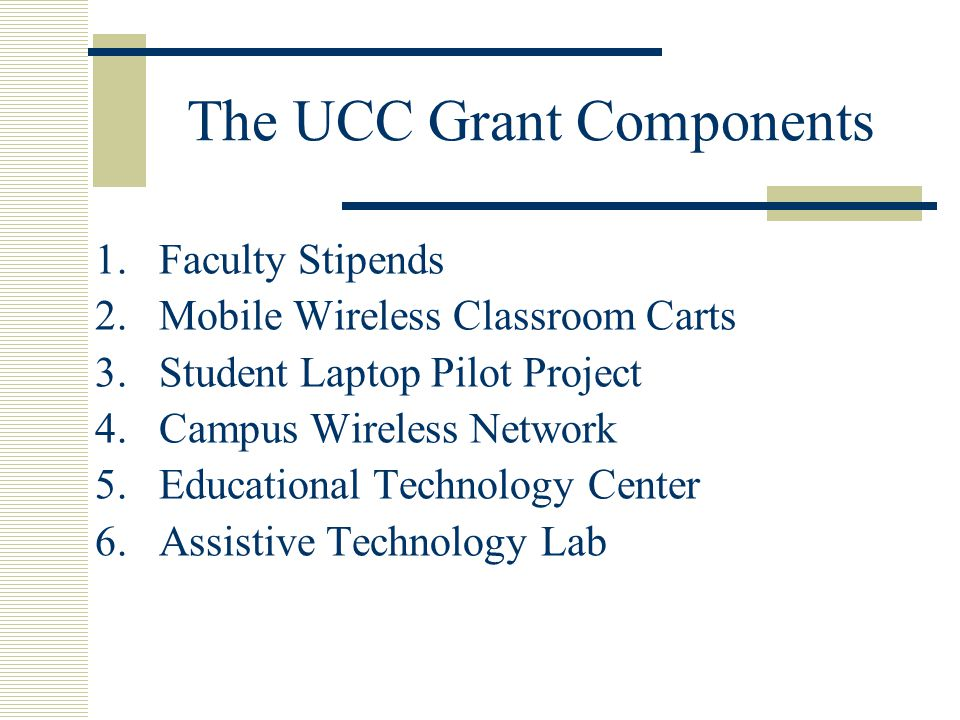The UCC Grant Components 1.Faculty Stipends 2.Mobile Wireless Classroom Carts 3.Student Laptop Pilot Project 4.Campus Wireless Network 5.Educational Technology Center 6.Assistive Technology Lab