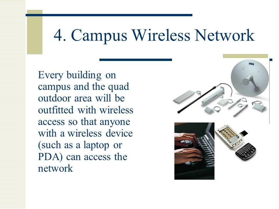 4. Campus Wireless Network Every building on campus and the quad outdoor area will be outfitted with wireless access so that anyone with a wireless de