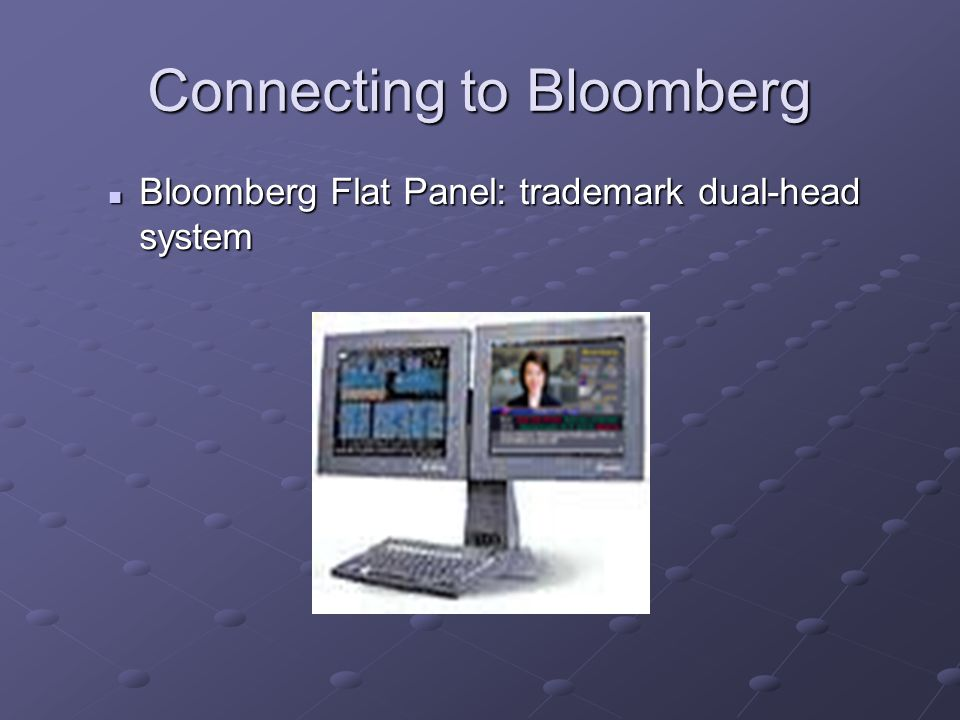 Connecting to Bloomberg Bloomberg Flat Panel: trademark dual-head system Bloomberg Flat Panel: trademark dual-head system