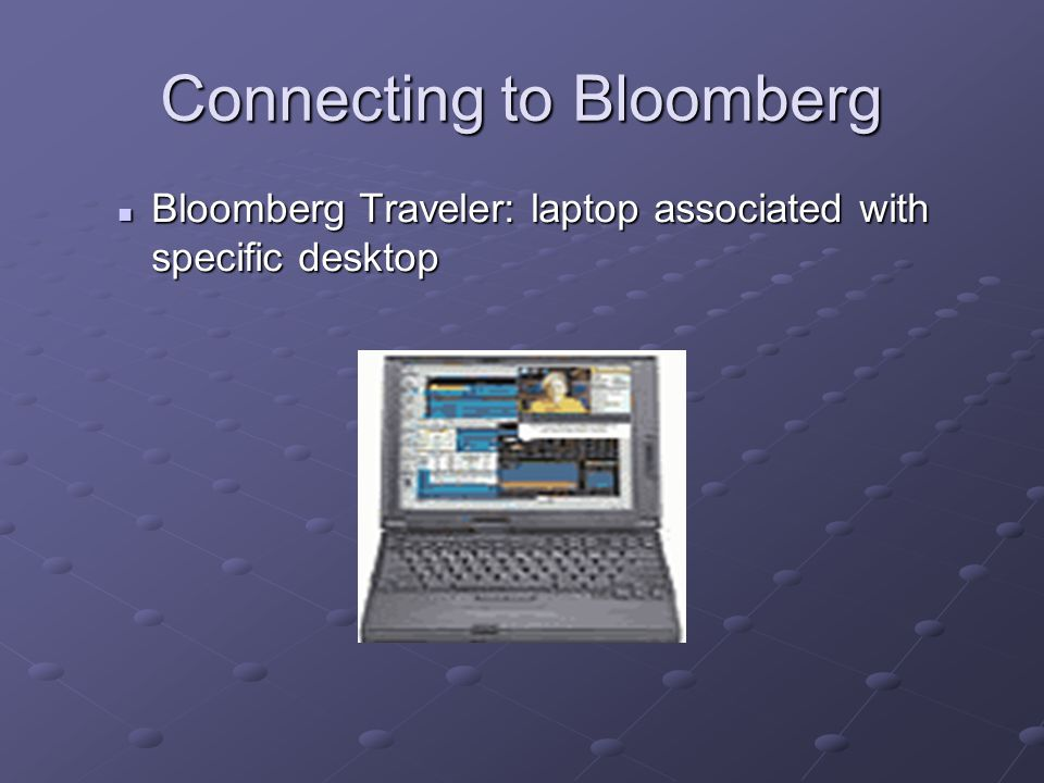 Connecting to Bloomberg Bloomberg Traveler: laptop associated with specific desktop Bloomberg Traveler: laptop associated with specific desktop