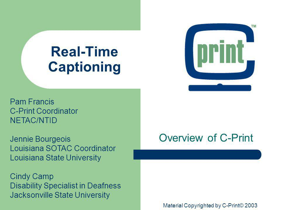 Material Copyrighted by C-Print© 2003 Real-Time Captioning Overview of C-Print Pam Francis C-Print Coordinator NETAC/NTID Jennie Bourgeois Louisiana S