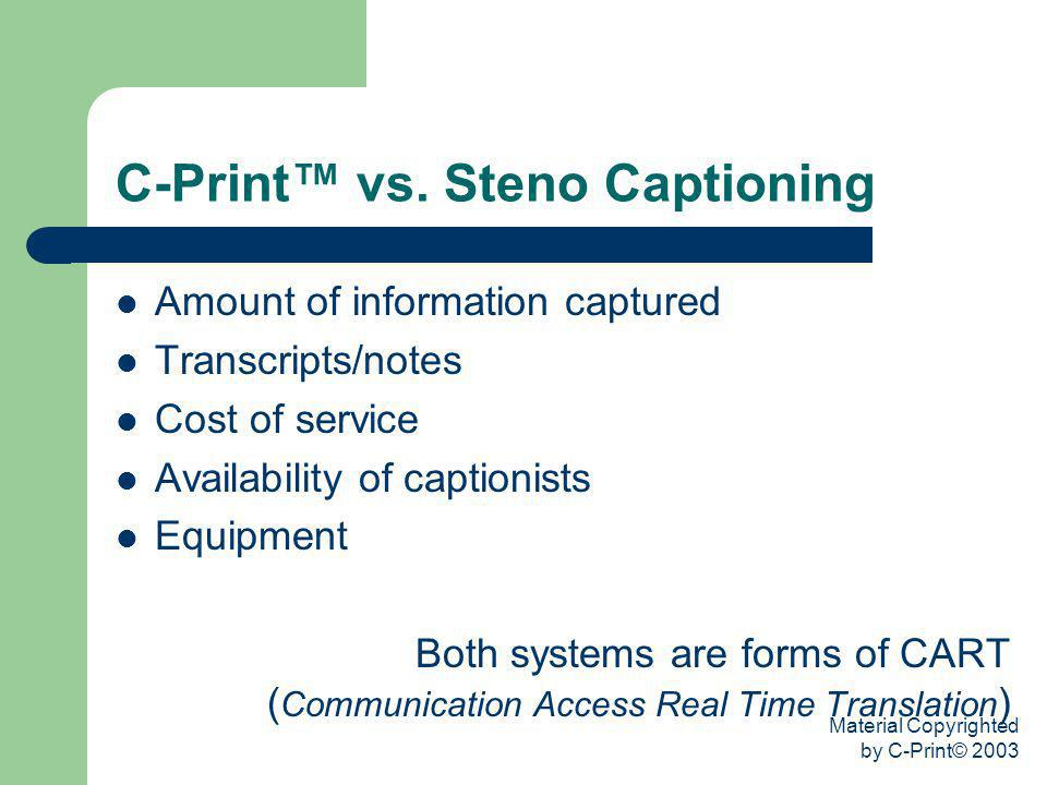 Material Copyrighted by C-Print© 2003 C-Print vs. Steno Captioning Amount of information captured Transcripts/notes Cost of service Availability of ca