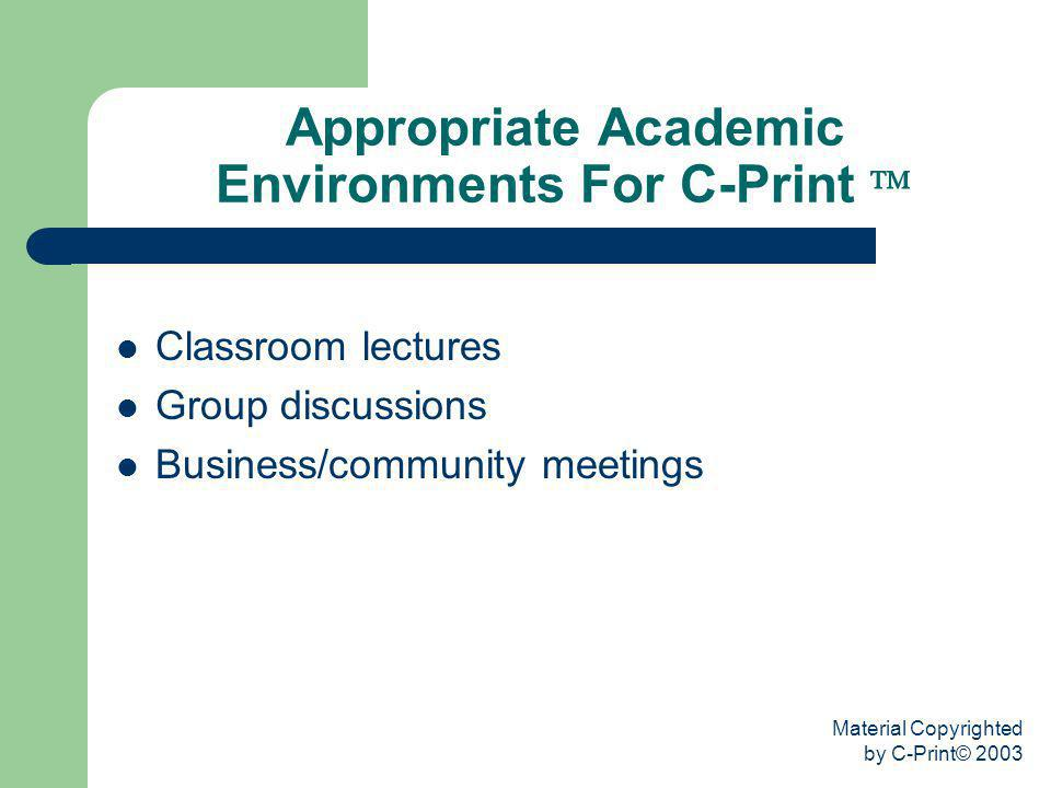 Material Copyrighted by C-Print© 2003 Appropriate Academic Environments For C-Print Classroom lectures Group discussions Business/community meetings