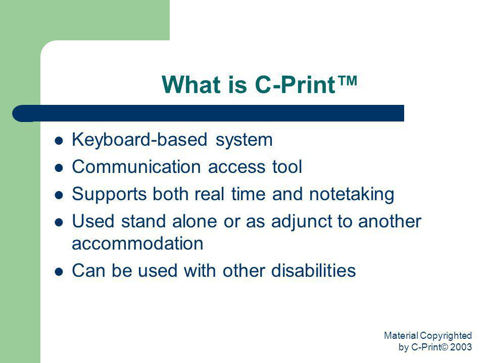 Material Copyrighted by C-Print© 2003 What is C-Print Keyboard-based system Communication access tool Supports both real time and notetaking Used stan