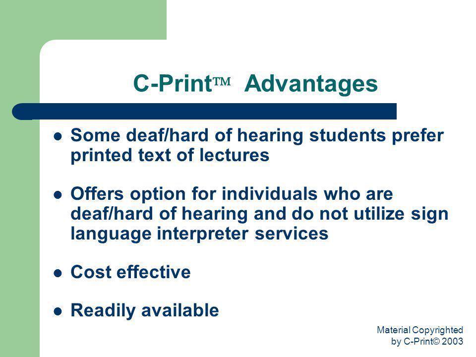 Material Copyrighted by C-Print© 2003 C-Print Advantages Some deaf/hard of hearing students prefer printed text of lectures Offers option for individu