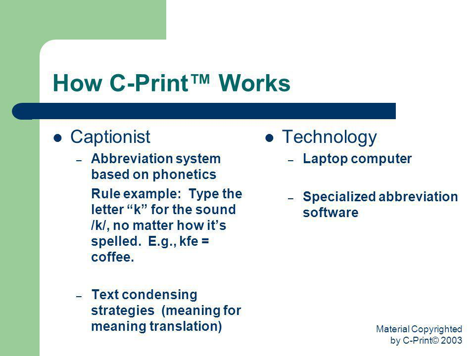 Material Copyrighted by C-Print© 2003 How C-Print Works Captionist – Abbreviation system based on phonetics Rule example: Type the letter k for the so
