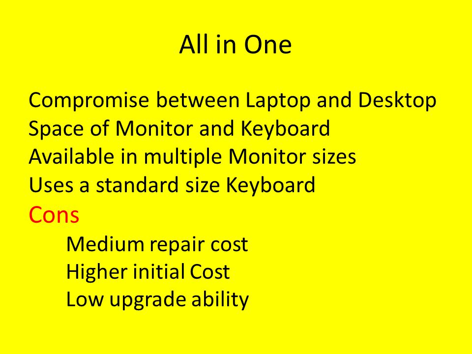 All in One Compromise between Laptop and Desktop Space of Monitor and Keyboard Available in multiple Monitor sizes Uses a standard size Keyboard Cons