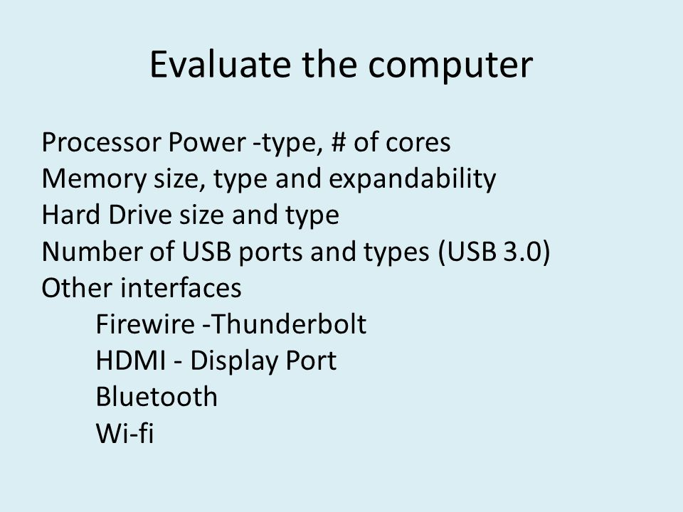 Evaluate the computer Processor Power -type, # of cores Memory size, type and expandability Hard Drive size and type Number of USB ports and types (US