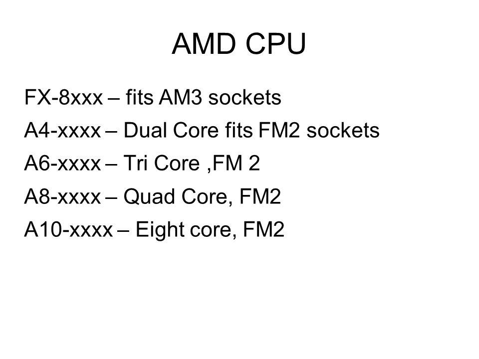 AMD CPU FX-8xxx – fits AM3 sockets A4-xxxx – Dual Core fits FM2 sockets A6-xxxx – Tri Core,FM 2 A8-xxxx – Quad Core, FM2 A10-xxxx – Eight core, FM2