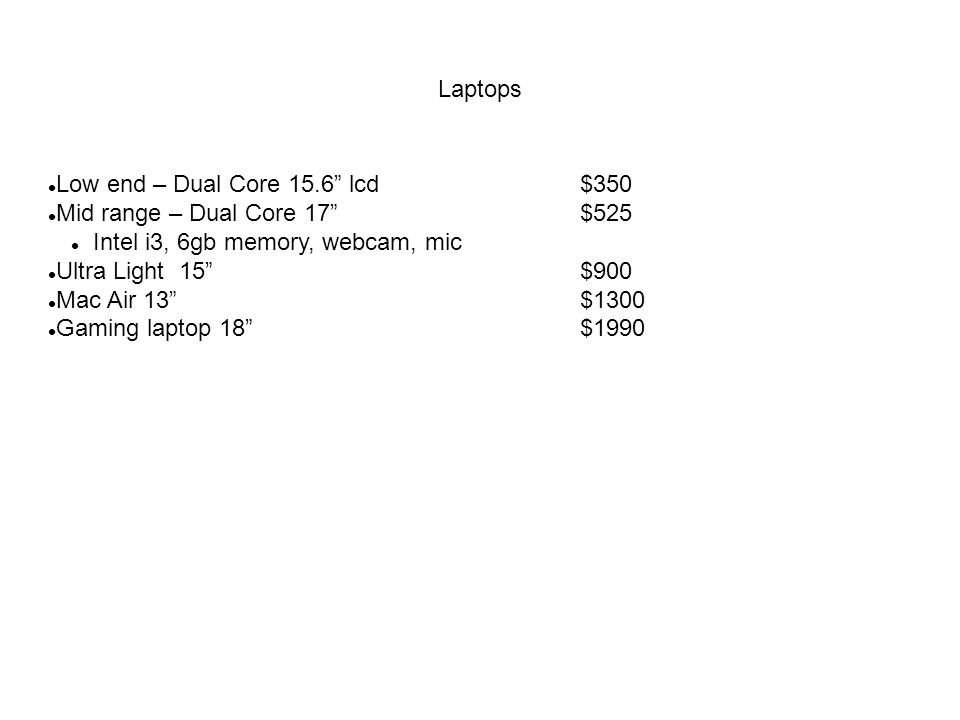 Laptops Low end – Dual Core 15.6 lcd $350 Mid range – Dual Core 17 $525 Intel i3, 6gb memory, webcam, mic Ultra Light 15 $900 Mac Air 13$1300 Gaming laptop 18$1990