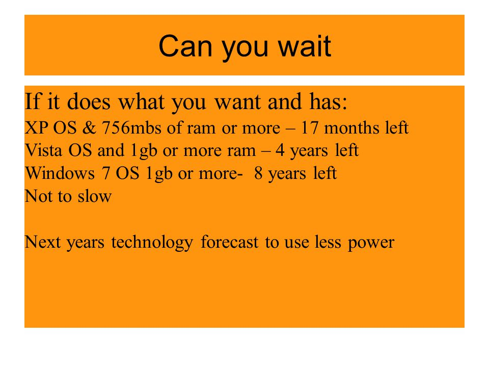 Can you wait If it does what you want and has: XP OS & 756mbs of ram or more – 17 months left Vista OS and 1gb or more ram – 4 years left Windows 7 OS