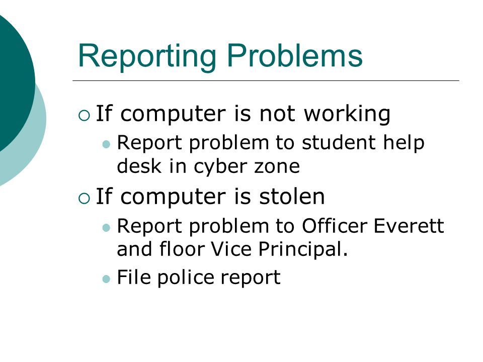 Reporting Problems If computer is not working Report problem to student help desk in cyber zone If computer is stolen Report problem to Officer Everett and floor Vice Principal.