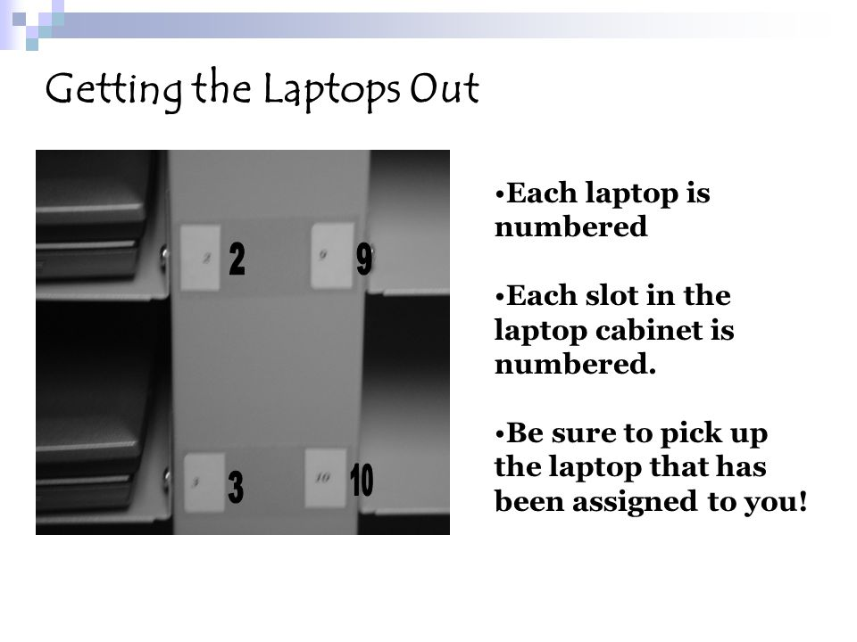 Each laptop is numbered Each slot in the laptop cabinet is numbered. Be sure to pick up the laptop that has been assigned to you! Getting the Laptops