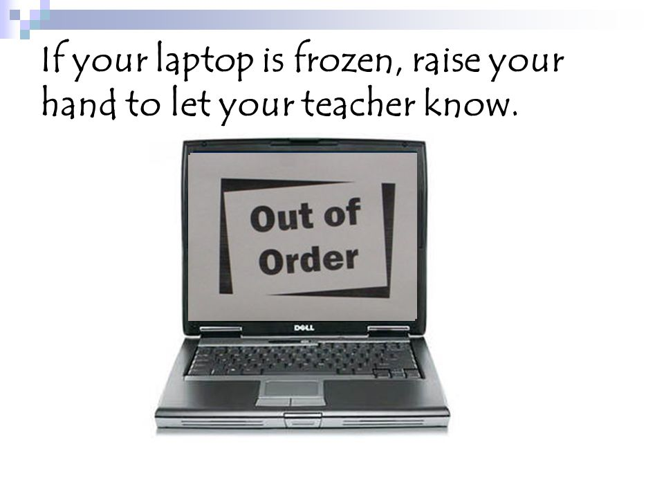 If your laptop is frozen, raise your hand to let your teacher know.