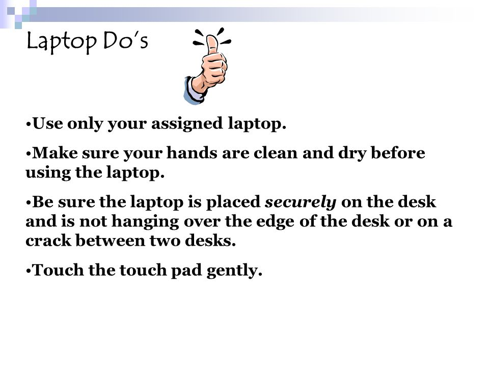 Laptop Dos Use only your assigned laptop. Make sure your hands are clean and dry before using the laptop. Be sure the laptop is placed securely on the