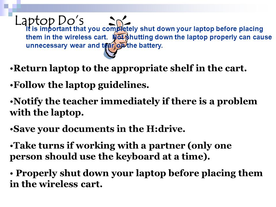 Return laptop to the appropriate shelf in the cart. Follow the laptop guidelines. Notify the teacher immediately if there is a problem with the laptop