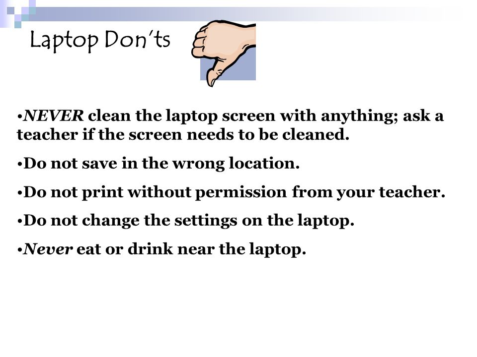NEVER clean the laptop screen with anything; ask a teacher if the screen needs to be cleaned. Do not save in the wrong location. Do not print without