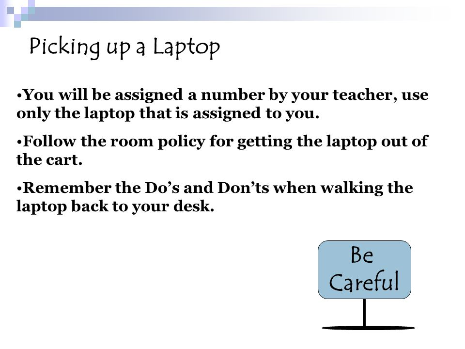 Picking up a Laptop Be Careful You will be assigned a number by your teacher, use only the laptop that is assigned to you. Follow the room policy for