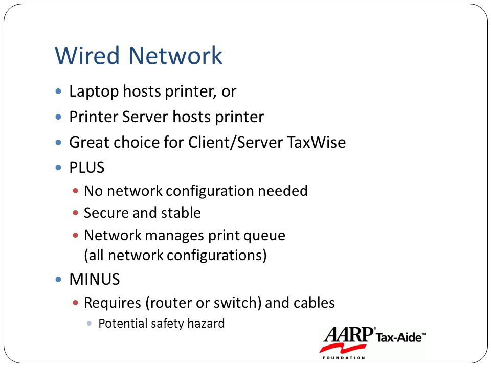 Wired Network Laptop hosts printer, or Printer Server hosts printer Great choice for Client/Server TaxWise PLUS No network configuration needed Secure and stable Network manages print queue (all network configurations) MINUS Requires (router or switch) and cables Potential safety hazard