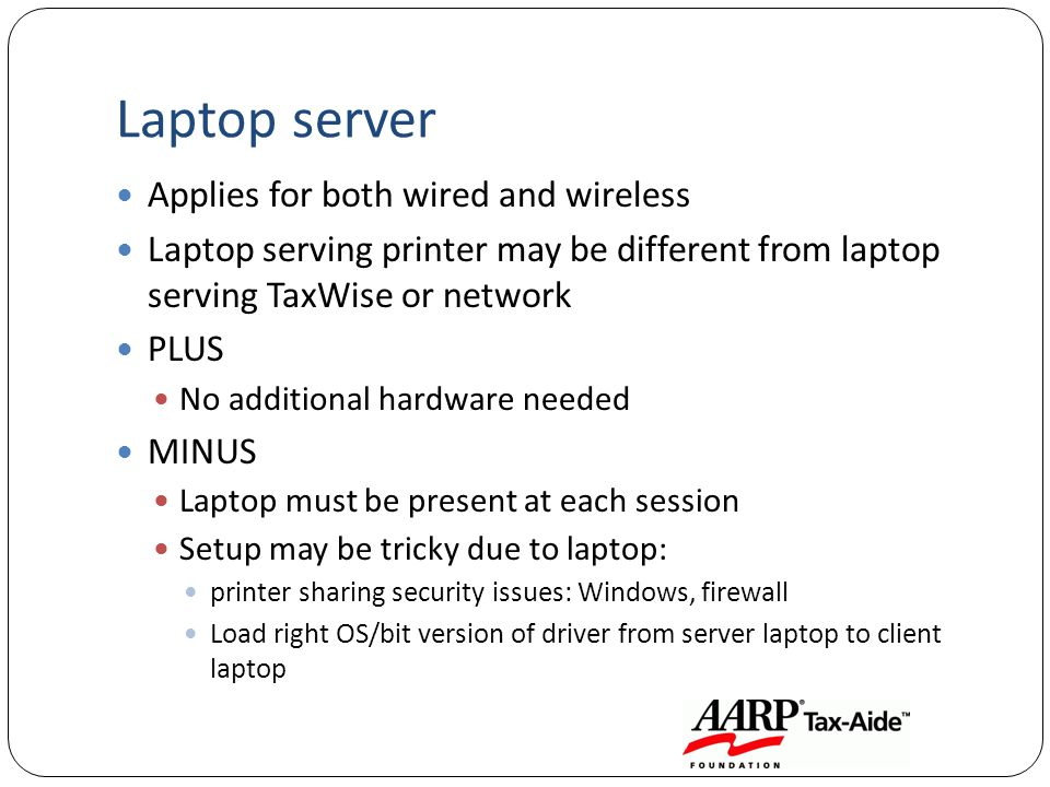 Laptop server Applies for both wired and wireless Laptop serving printer may be different from laptop serving TaxWise or network PLUS No additional hardware needed MINUS Laptop must be present at each session Setup may be tricky due to laptop: printer sharing security issues: Windows, firewall Load right OS/bit version of driver from server laptop to client laptop