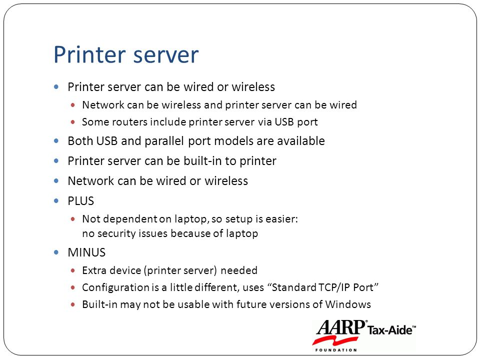 Printer server Printer server can be wired or wireless Network can be wireless and printer server can be wired Some routers include printer server via USB port Both USB and parallel port models are available Printer server can be built-in to printer Network can be wired or wireless PLUS Not dependent on laptop, so setup is easier: no security issues because of laptop MINUS Extra device (printer server) needed Configuration is a little different, uses Standard TCP/IP Port Built-in may not be usable with future versions of Windows