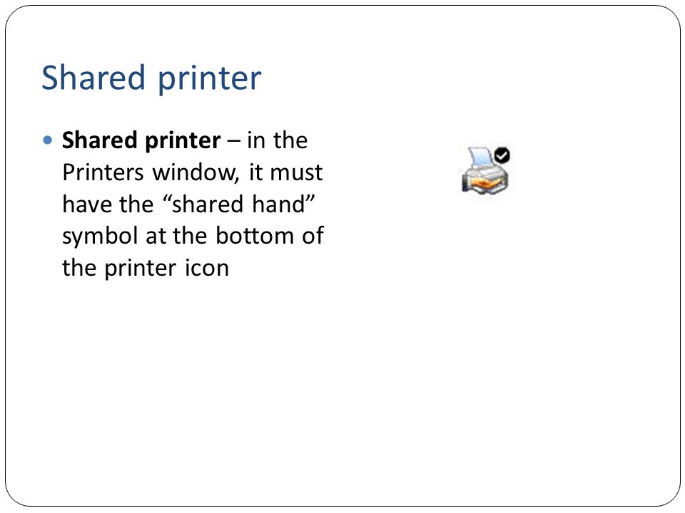 Shared printer Shared printer – in the Printers window, it must have the shared hand symbol at the bottom of the printer icon