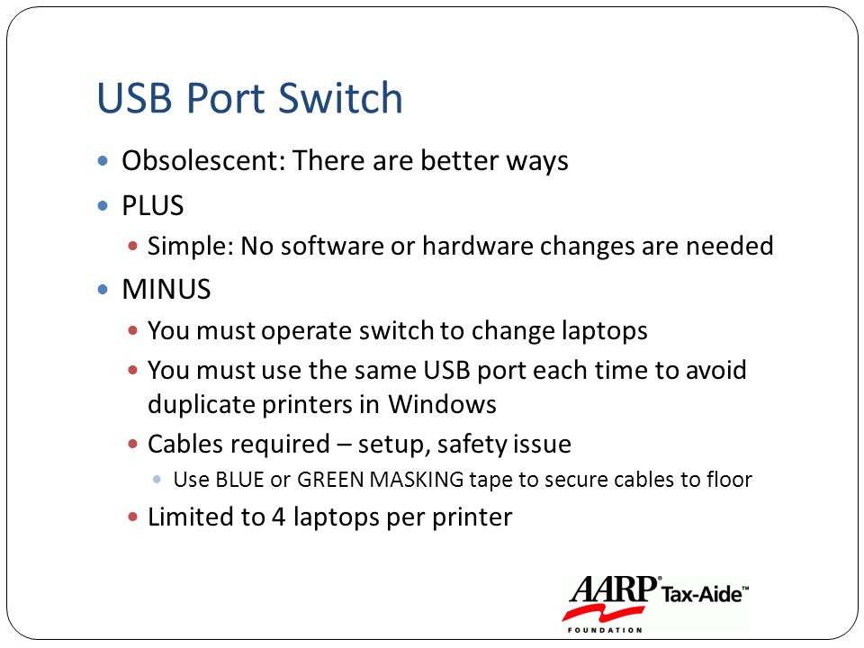 USB Port Switch Obsolescent: There are better ways PLUS Simple: No software or hardware changes are needed MINUS You must operate switch to change laptops You must use the same USB port each time to avoid duplicate printers in Windows Cables required – setup, safety issue Use BLUE or GREEN MASKING tape to secure cables to floor Limited to 4 laptops per printer