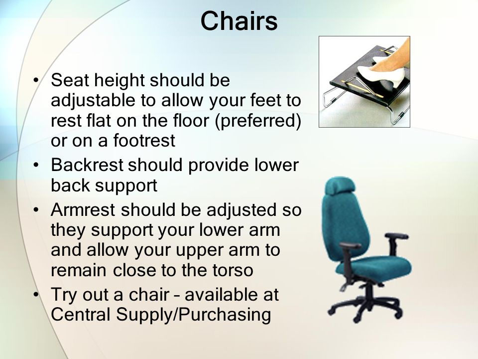 Chairs Seat height should be adjustable to allow your feet to rest flat on the floor (preferred) or on a footrest Backrest should provide lower back s